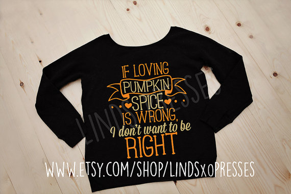 If Loving Pumpkin Spice is Wrong, I Don't Want to be Right Slouchy Wideneck Sweatshirt