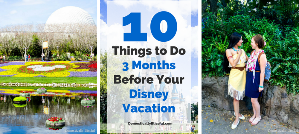 10 Things to Do 3 Months Before Your Disney Vacation