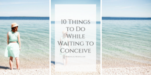 10 things to do while waiting to conceive to help prepare for the next stage of life while filling your heart & home with patience & God's love.