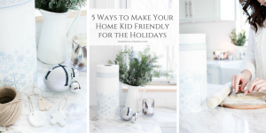 5 ways to make your home kid-friendly for the holidays so that you all have a wonderful time making memories without worry!