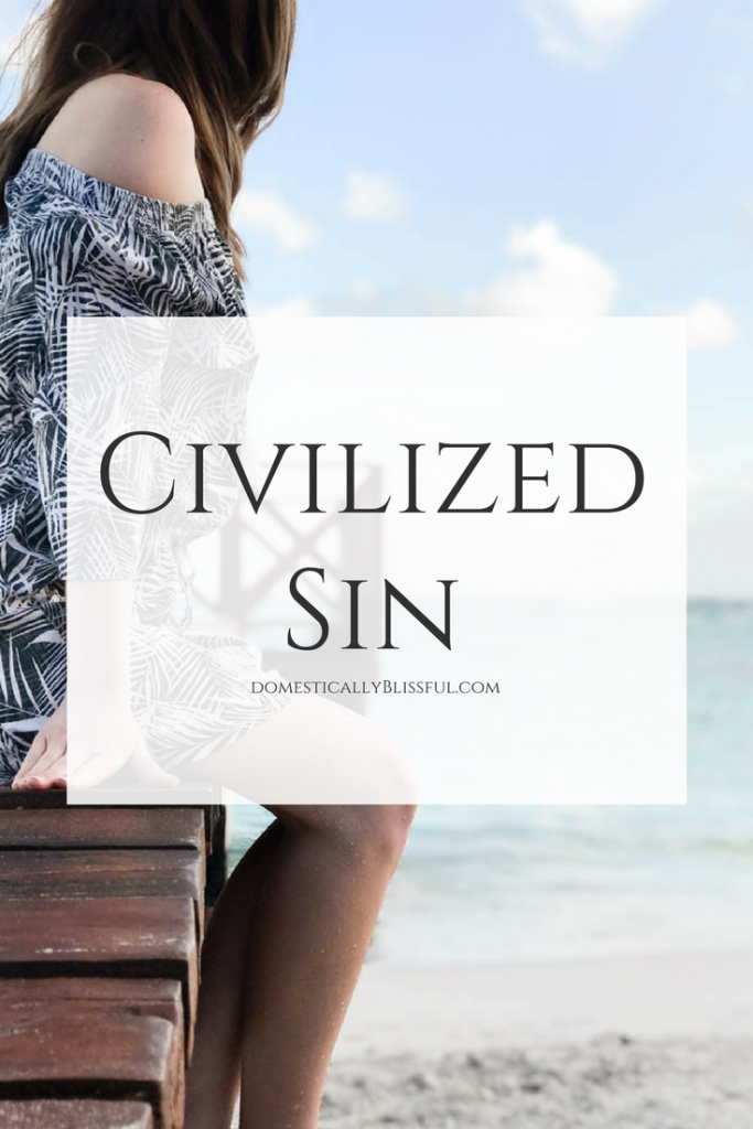 Civilized sin is everywhere & it has infiltrated our lives in ways we may not even realize.